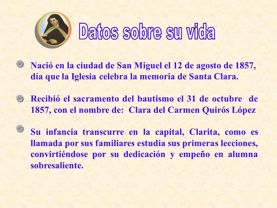 Nació en la ciudad de San Miguel el 12 de agosto de 1857, día que la Iglesia celebra la memoria de Santa Clara. Recibió el sacramento del bautismo el