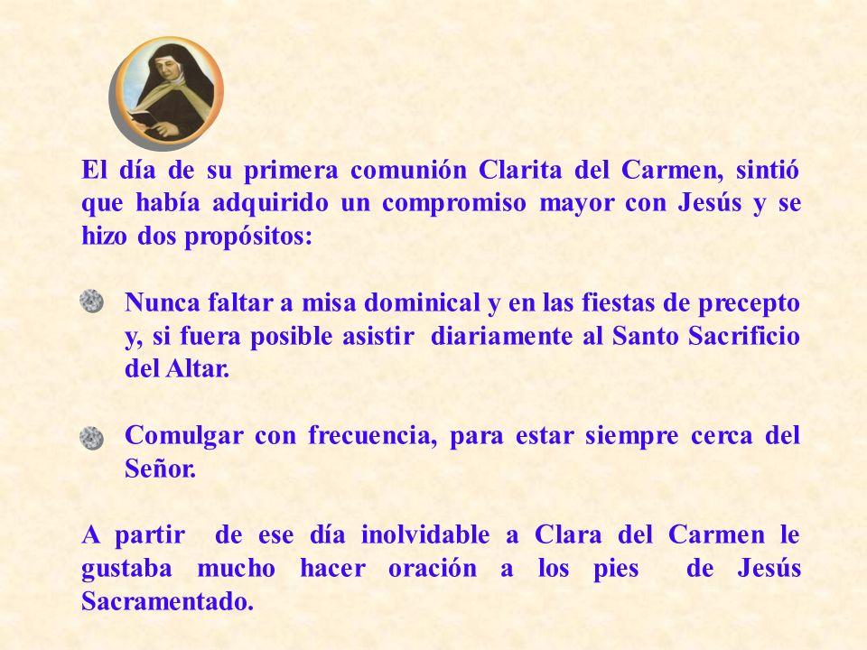 El día de su primera comunión Clarita del Carmen, sintió que había adquirido un compromiso mayor con Jesús y se hizo dos propósitos: Nunca faltar a mi