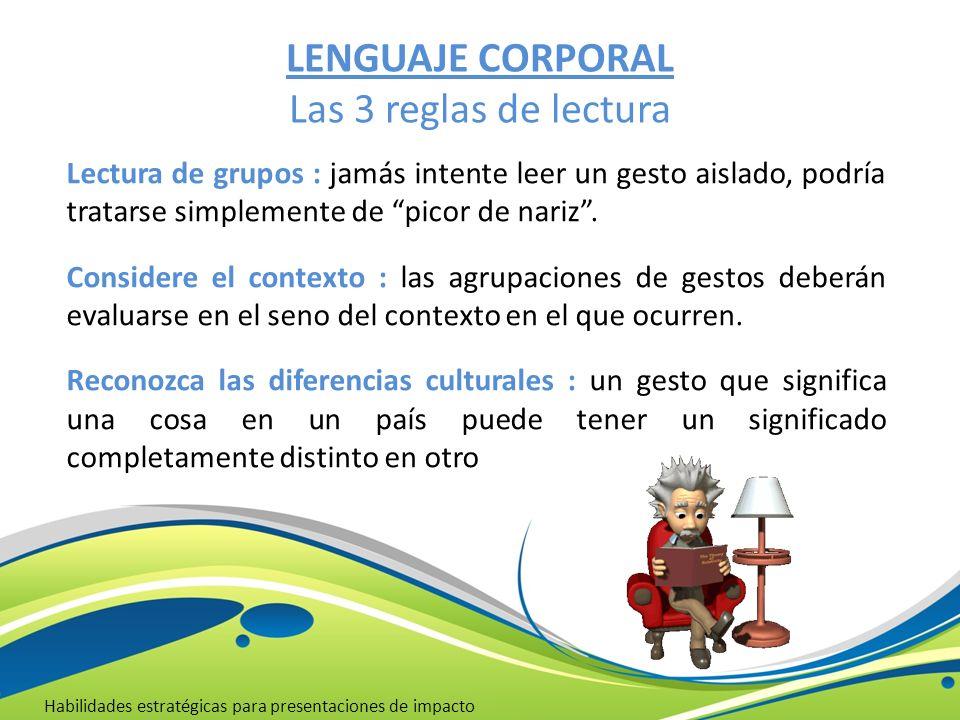 LENGUAJE CORPORAL Las 3 reglas de lectura Habilidades estratégicas para presentaciones de impacto Lectura de grupos : jamás intente leer un gesto aisl