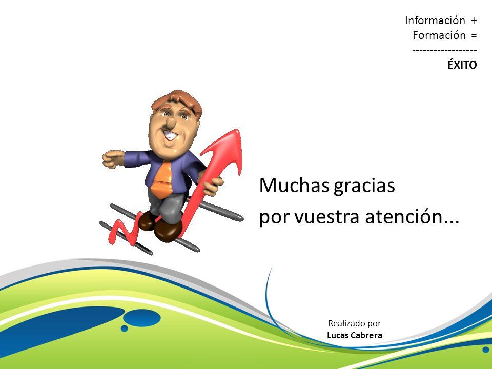 Muchas gracias por vuestra atención... Información + Formación = ------------------ ÉXITO Realizado por Lucas Cabrera