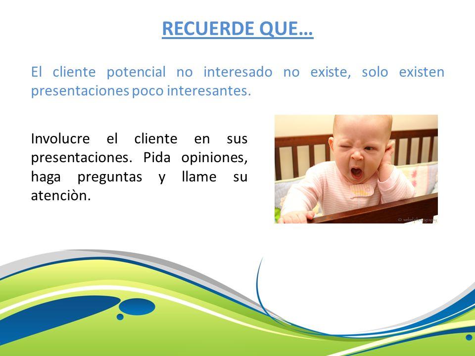 RECUERDE QUE… El cliente potencial no interesado no existe, solo existen presentaciones poco interesantes. Involucre el cliente en sus presentaciones.