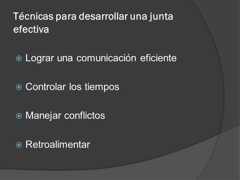 Técnicas para desarrollar una junta efectiva Lograr una comunicación eficiente Controlar los tiempos Manejar conflictos Retroalimentar