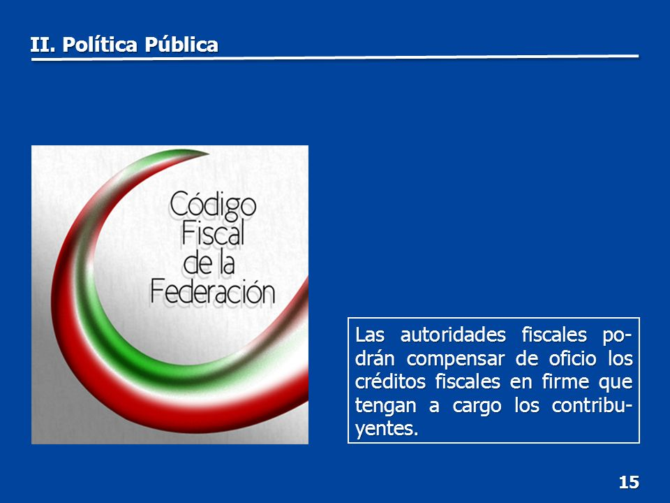 15 Las autoridades fiscales po- drán compensar de oficio los créditos fiscales en firme que tengan a cargo los contribu- yentes.