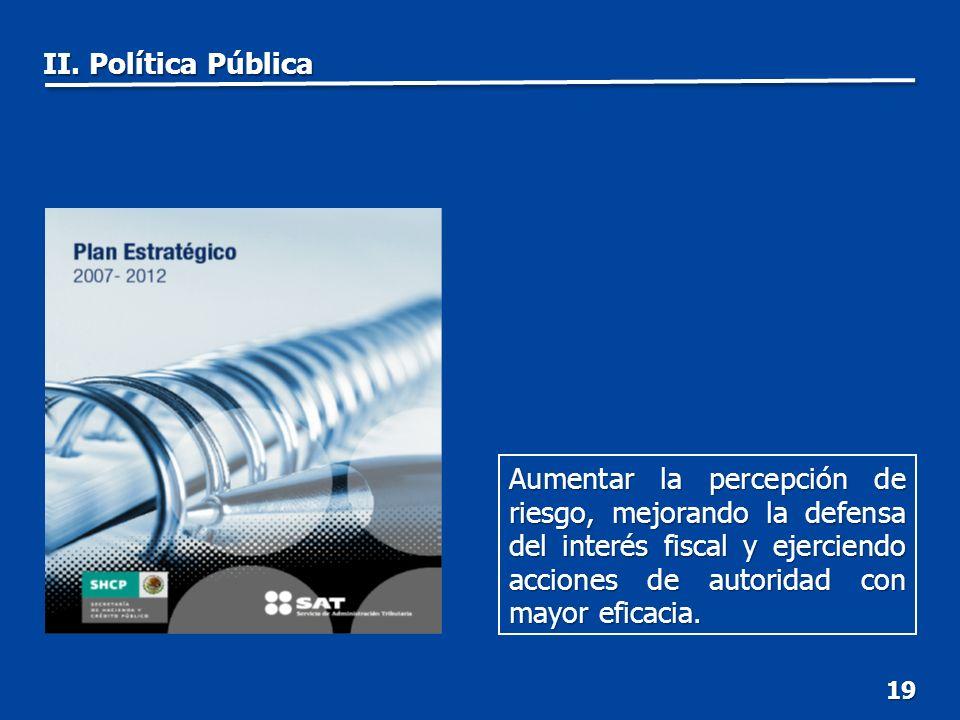19 Aumentar la percepción de riesgo, mejorando la defensa del interés fiscal y ejerciendo acciones de autoridad con mayor eficacia.