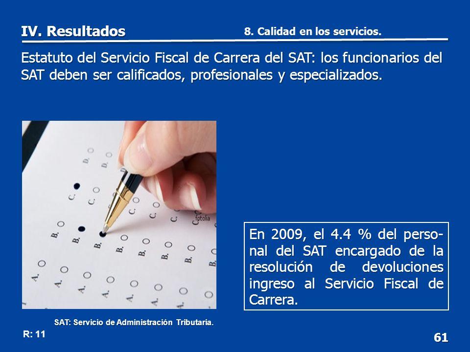 61 R: 11 En 2009, el 4.4 % del perso- nal del SAT encargado de la resolución de devoluciones ingreso al Servicio Fiscal de Carrera.