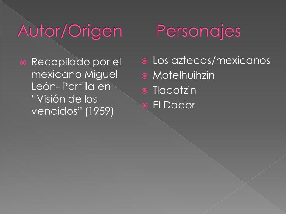 Recopilado por el mexicano Miguel León- Portilla en Visión de los vencidos (1959) Los aztecas/mexicanos Motelhuihzin Tlacotzin El Dador