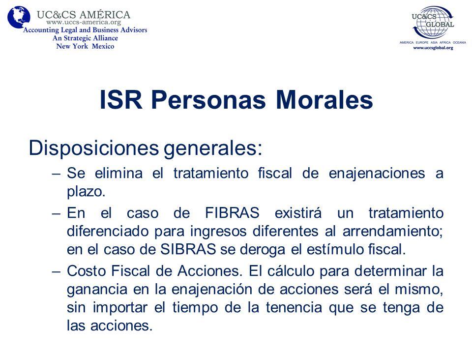ISR Personas Morales Disposiciones generales: –Se elimina el tratamiento fiscal de enajenaciones a plazo. –En el caso de FIBRAS existirá un tratamient