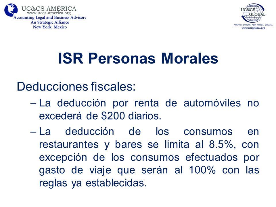ISR Personas Morales Deducciones fiscales: –La deducción por renta de automóviles no excederá de $200 diarios. –La deducción de los consumos en restau