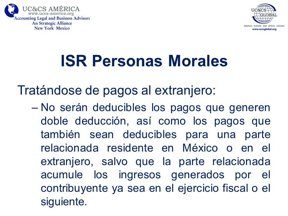 ISR Personas Morales Tratándose de pagos al extranjero: –No serán deducibles los pagos que generen doble deducción, así como los pagos que también sea