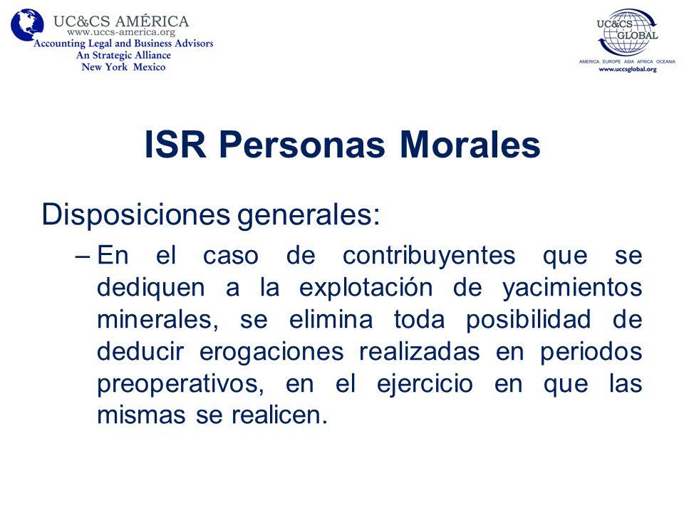 ISR Personas Morales Disposiciones generales: –En el caso de contribuyentes que se dediquen a la explotación de yacimientos minerales, se elimina toda
