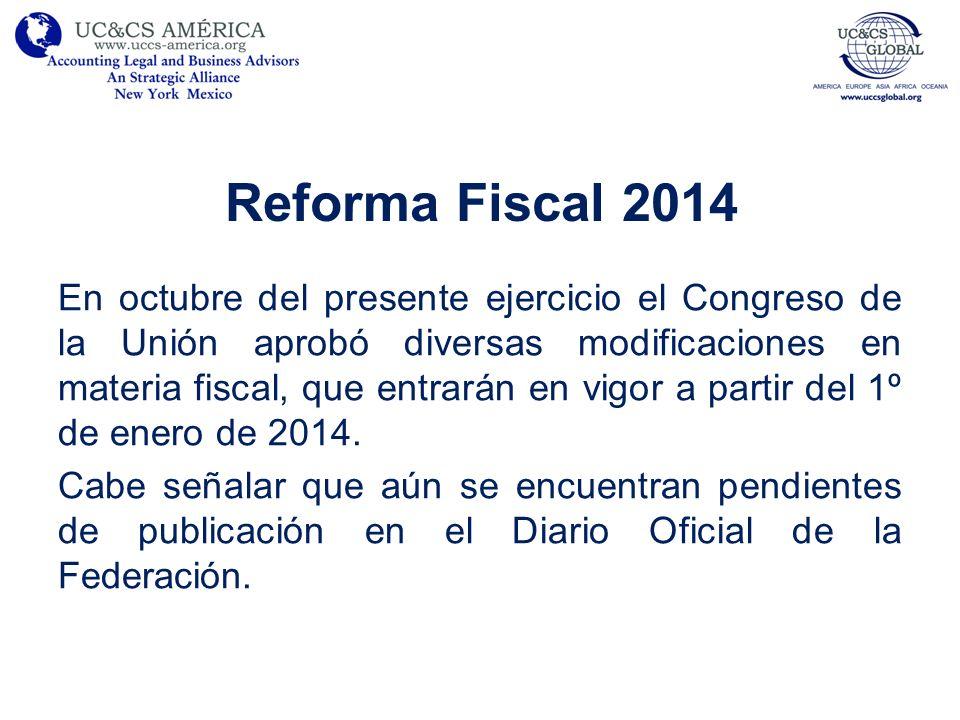 Reforma Fiscal 2014 En octubre del presente ejercicio el Congreso de la Unión aprobó diversas modificaciones en materia fiscal, que entrarán en vigor