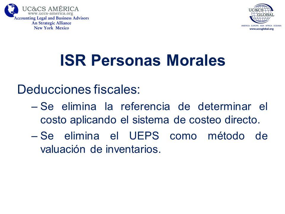 ISR Personas Morales Deducciones fiscales: –Se elimina la referencia de determinar el costo aplicando el sistema de costeo directo. –Se elimina el UEP