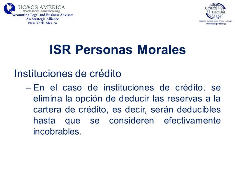 ISR Personas Morales Instituciones de crédito –En el caso de instituciones de crédito, se elimina la opción de deducir las reservas a la cartera de cr