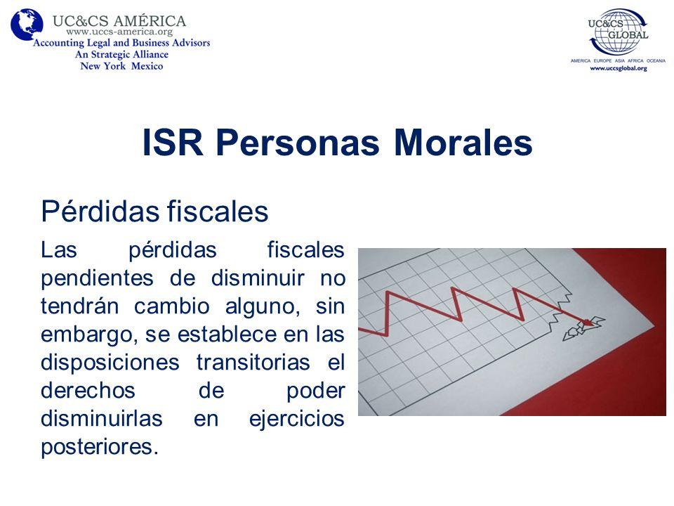 ISR Personas Morales Pérdidas fiscales Las pérdidas fiscales pendientes de disminuir no tendrán cambio alguno, sin embargo, se establece en las dispos