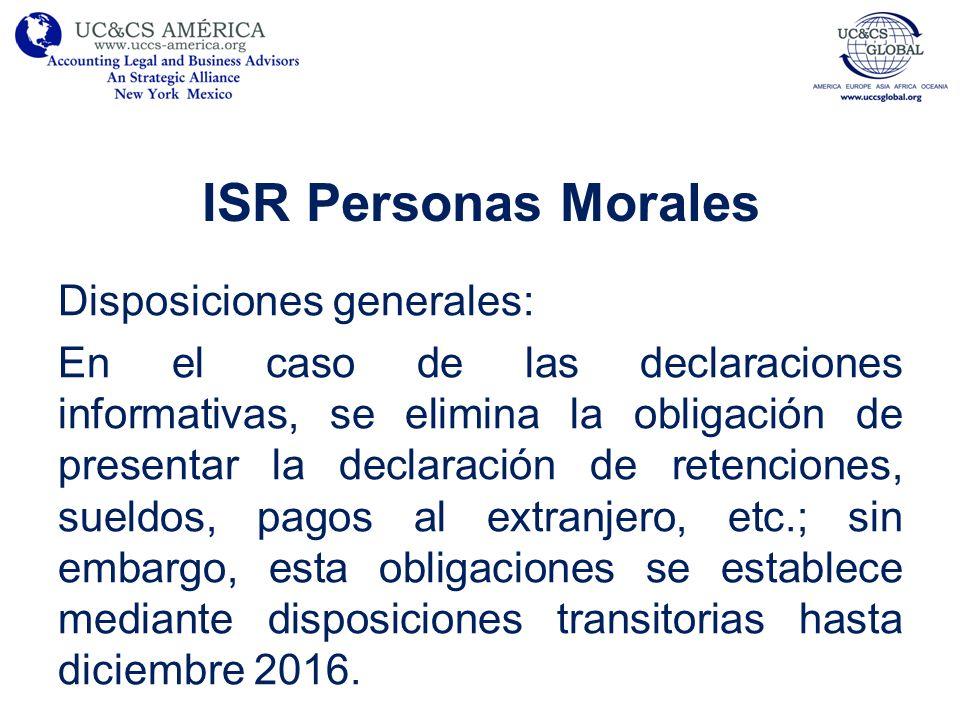 ISR Personas Morales Régimen de consolidación fiscal: –Eliminación del Régimen de consolidación que propone dos nuevas formas de cálculo: Reflejar todos los efectos en resultado fiscal consolidado en el año en que sea obligatorio desconsolidar (2014).