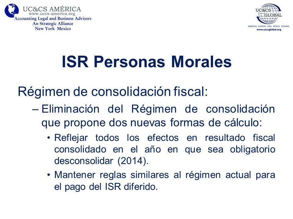 ISR Personas Morales Régimen de consolidación fiscal: –Eliminación del Régimen de consolidación que propone dos nuevas formas de cálculo: Reflejar tod