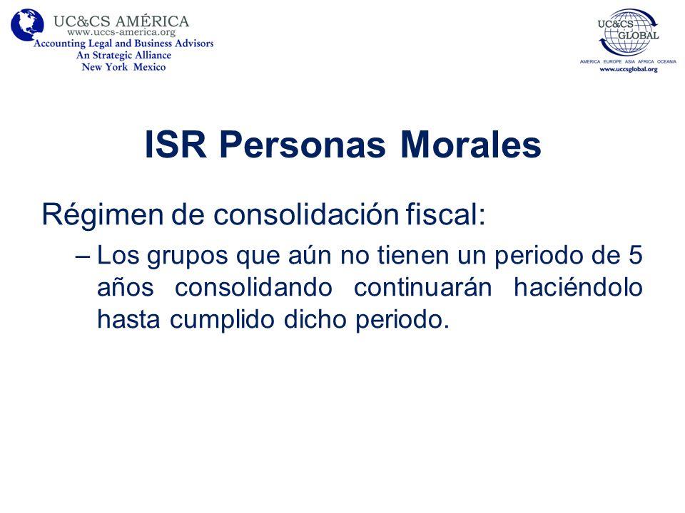 ISR Personas Morales Régimen de consolidación fiscal: –Los grupos que aún no tienen un periodo de 5 años consolidando continuarán haciéndolo hasta cum