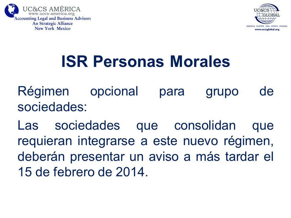 ISR Personas Morales Régimen opcional para grupo de sociedades: Todos aquellos grupos que no consoliden para efectos fiscales deben presentar su solicitud a más tardar el 15 de agosto del año inmediato anterior a aquel en que se pretenda optar por este nuevo régimen.