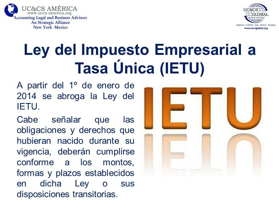 Ley del Impuesto Empresarial a Tasa Única (IETU) A partir del 1º de enero de 2014 se abroga la Ley del IETU. Cabe señalar que las obligaciones y derec