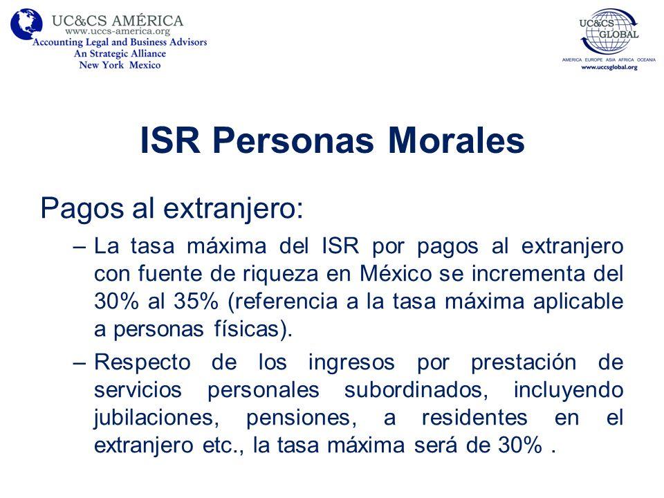 ISR Personas Morales Pagos al extranjero: –La tasa máxima del ISR por pagos al extranjero con fuente de riqueza en México se incrementa del 30% al 35%