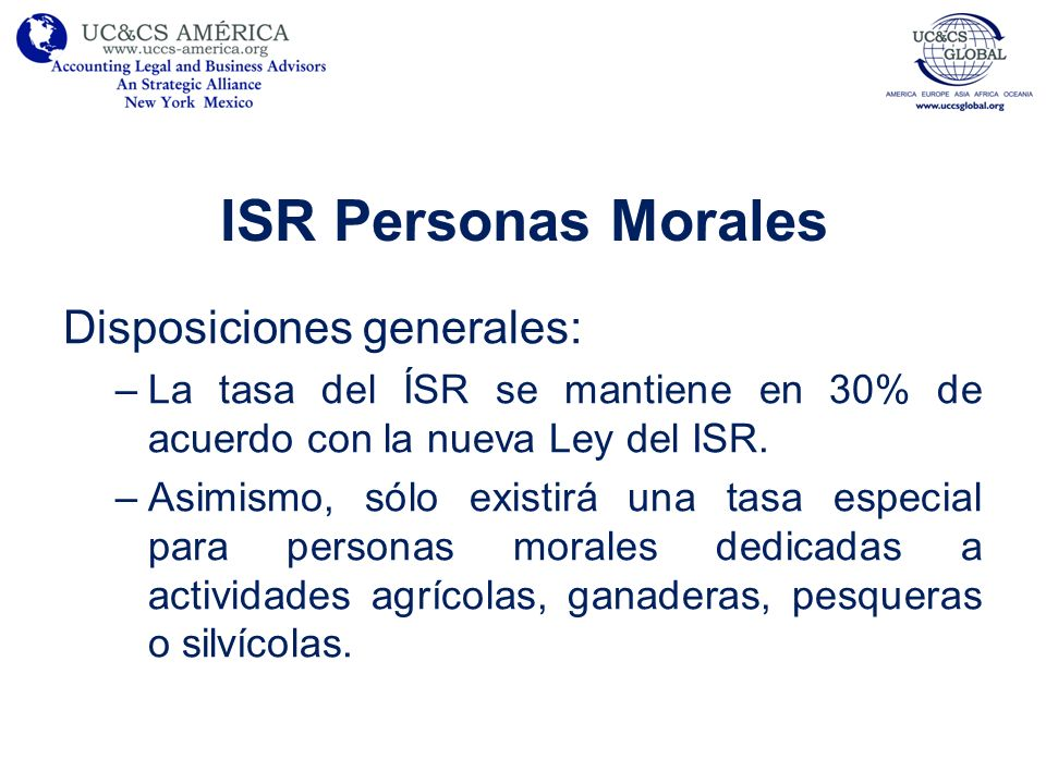 ISR Personas Morales Disposiciones generales: –La tasa del ÍSR se mantiene en 30% de acuerdo con la nueva Ley del ISR. –Asimismo, sólo existirá una ta