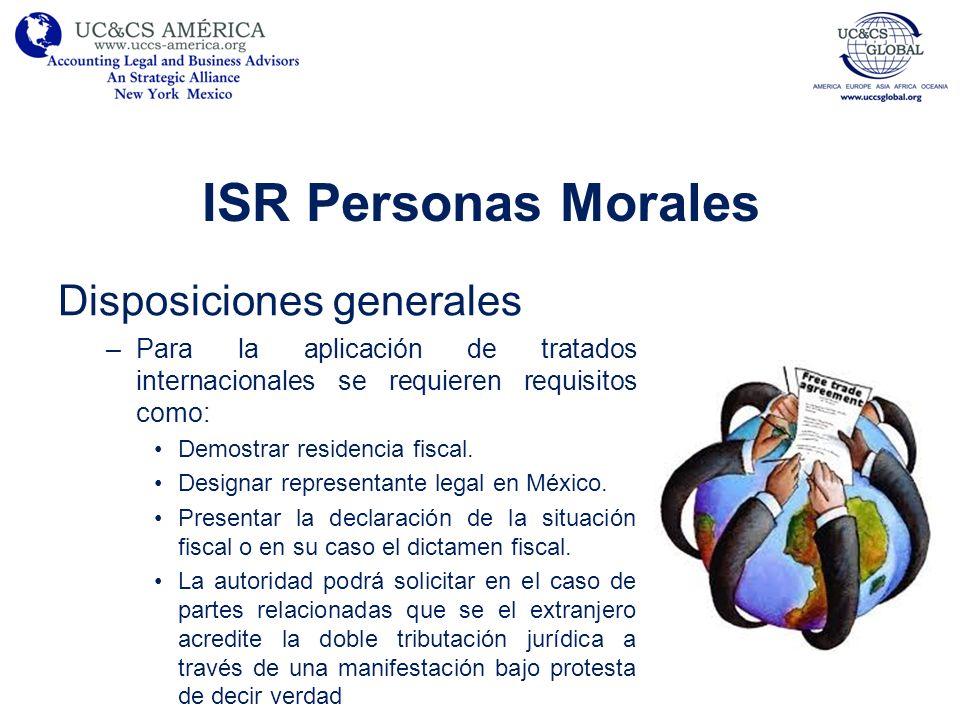ISR Personas Morales Disposiciones generales –Para la aplicación de tratados internacionales se requieren requisitos como: Demostrar residencia fiscal
