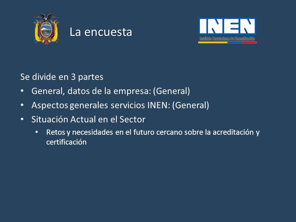 La encuesta Se divide en 3 partes General, datos de la empresa: (General) Aspectos generales servicios INEN: (General) Situación Actual en el Sector Retos y necesidades en el futuro cercano sobre la acreditación y certificación