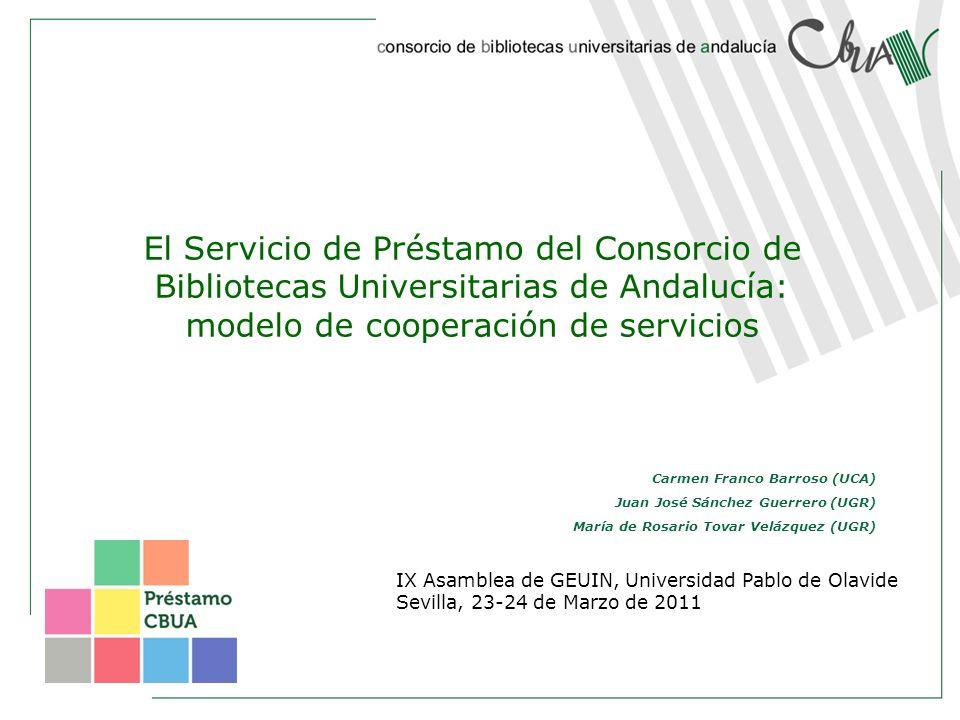 El Servicio de Préstamo del Consorcio de Bibliotecas Universitarias de Andalucía: modelo de cooperación de servicios IX Asamblea de GEUIN, Universidad