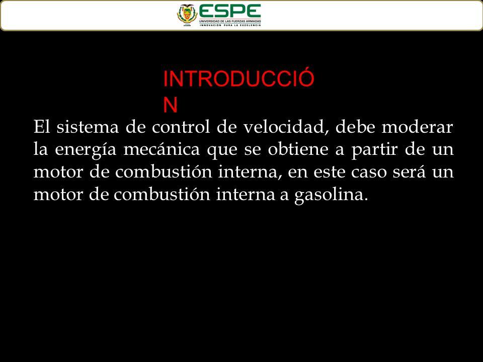 El sistema de control de velocidad, debe moderar la energía mecánica que se obtiene a partir de un motor de combustión interna, en este caso será un m