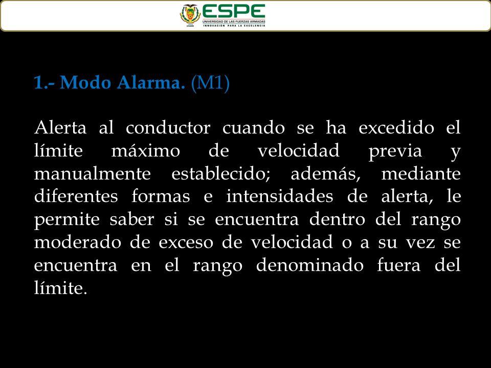 1.- Modo Alarma. (M1) Alerta al conductor cuando se ha excedido el límite máximo de velocidad previa y manualmente establecido; además, mediante difer