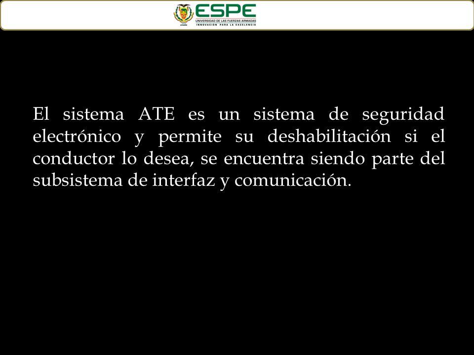 El sistema ATE es un sistema de seguridad electrónico y permite su deshabilitación si el conductor lo desea, se encuentra siendo parte del subsistema