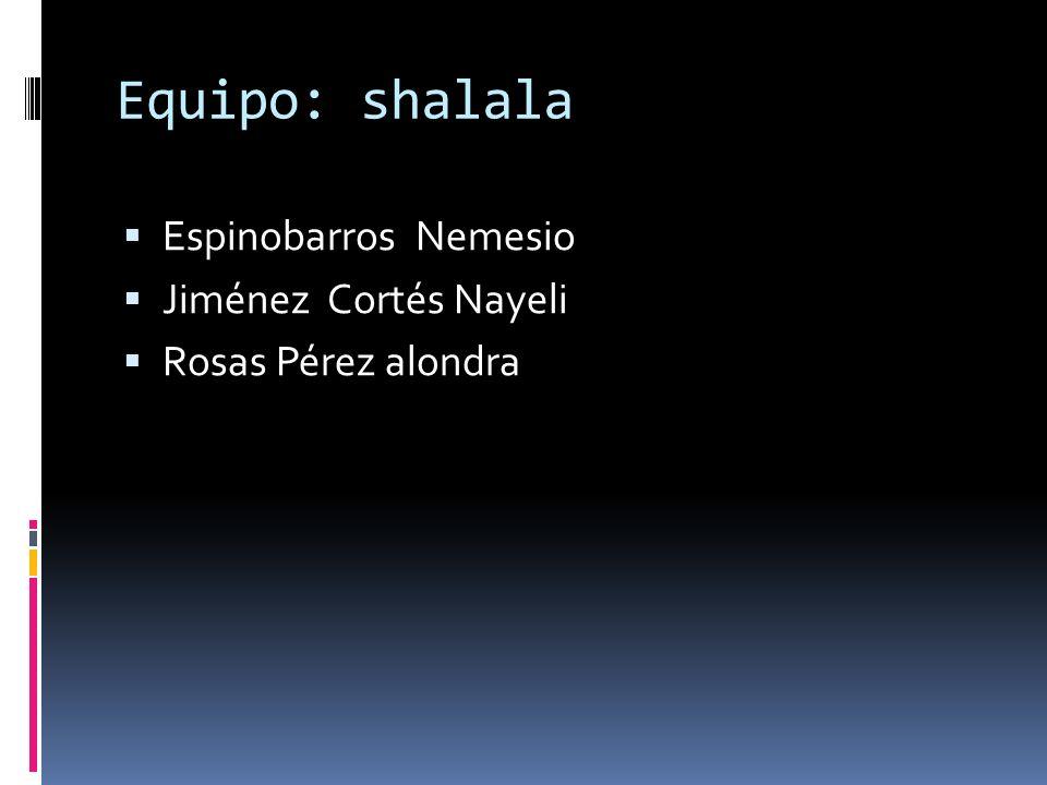 Equipo: shalala Espinobarros Nemesio Jiménez Cortés Nayeli Rosas Pérez alondra