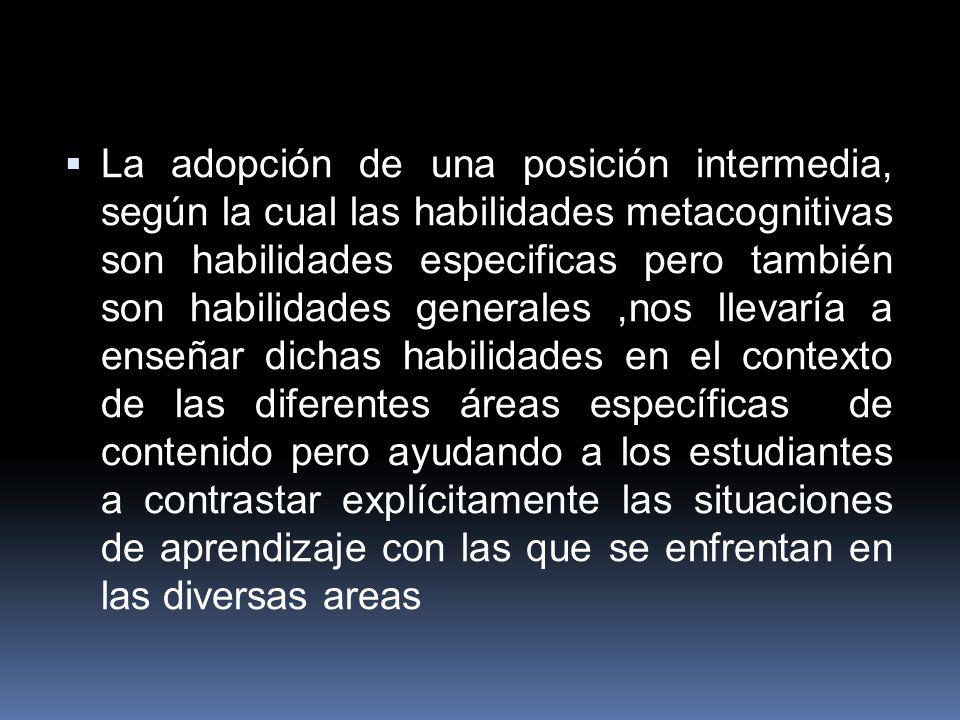 La adopción de una posición intermedia, según la cual las habilidades metacognitivas son habilidades especificas pero también son habilidades generale