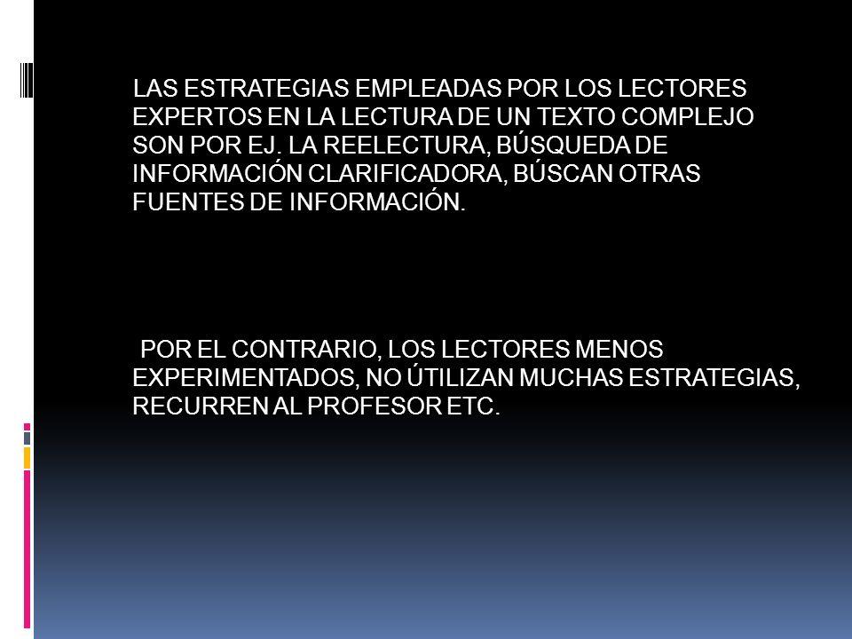 LAS ESTRATEGIAS EMPLEADAS POR LOS LECTORES EXPERTOS EN LA LECTURA DE UN TEXTO COMPLEJO SON POR EJ. LA REELECTURA, BÚSQUEDA DE INFORMACIÓN CLARIFICADOR