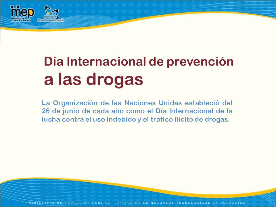 Día Internacional de prevención a las drogas La Organización de las Naciones Unidas estableció del 26 de junio de cada año como el Día Internacional d