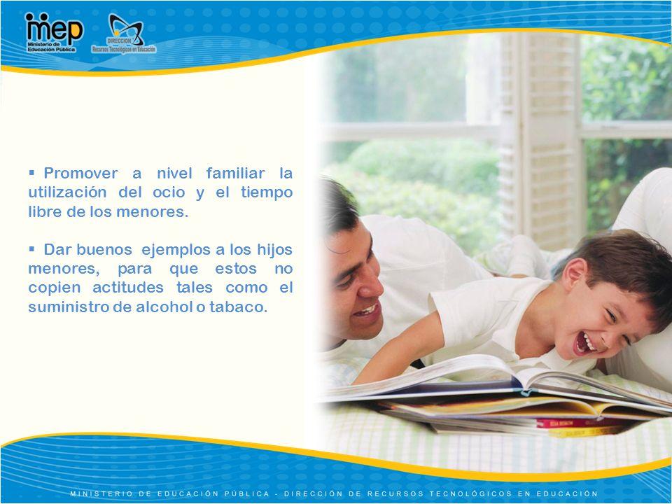 Promover a nivel familiar la utilización del ocio y el tiempo libre de los menores. Dar buenos ejemplos a los hijos menores, para que estos no copien