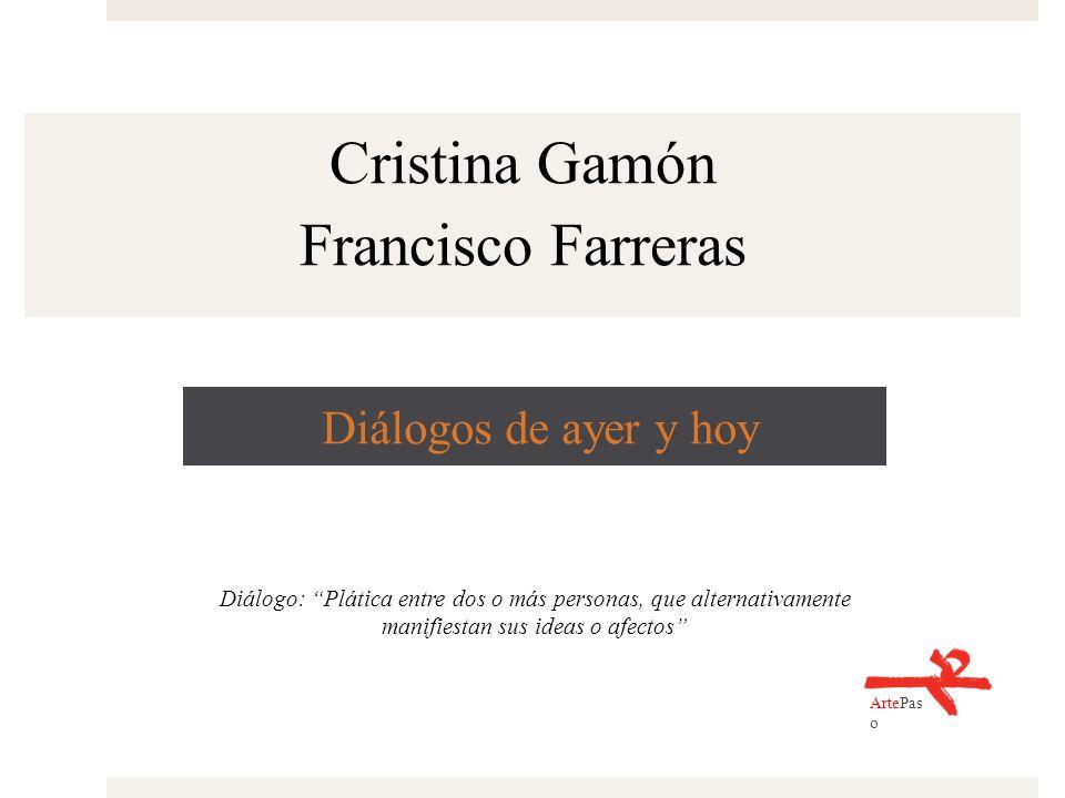 Diálogos de ayer y hoy Cristina Gamón Francisco Farreras ArtePas o Diálogo: Plática entre dos o más personas, que alternativamente manifiestan sus ide