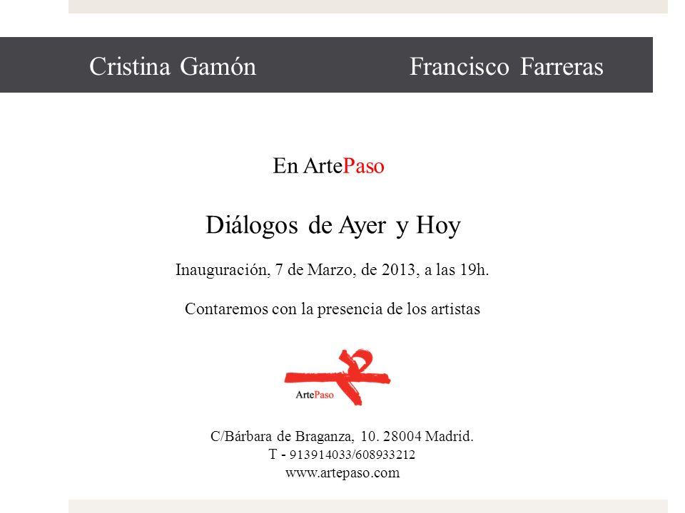 Cristina Gamón Francisco Farreras Diálogos de Ayer y Hoy Inauguración, 7 de Marzo, de 2013, a las 19h. Contaremos con la presencia de los artistas C/B