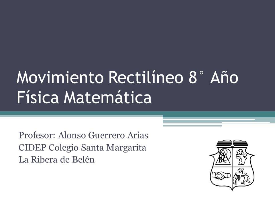 Movimiento Rectilíneo 8° Año Física Matemática Profesor: Alonso Guerrero Arias CIDEP Colegio Santa Margarita La Ribera de Belén