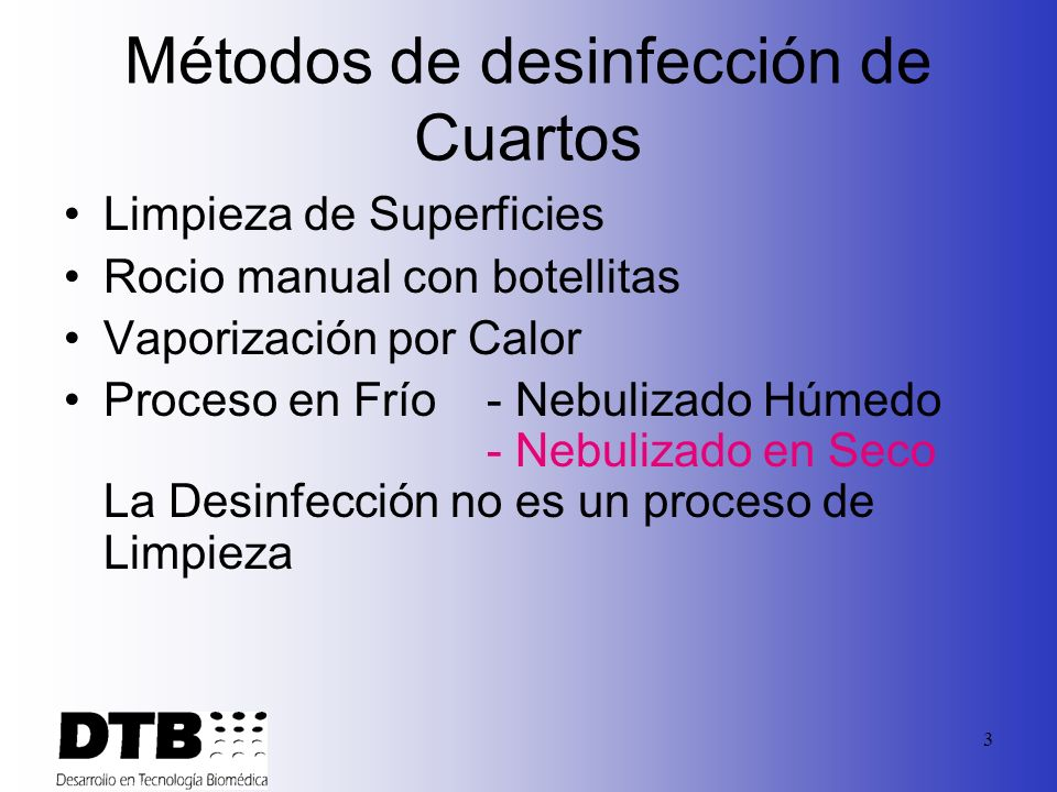 3 Métodos de desinfección de Cuartos Limpieza de Superficies Rocio manual con botellitas Vaporización por Calor Proceso en Frío - Nebulizado Húmedo - Nebulizado en Seco La Desinfección no es un proceso de Limpieza