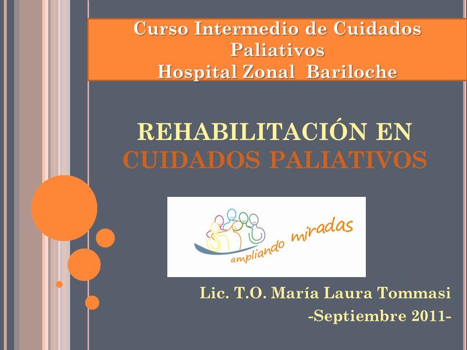 REHABILITACIÓN EN CUIDADOS PALIATIVOS Lic. T.O. María Laura Tommasi -Septiembre 2011- Curso Intermedio de Cuidados Paliativos Hospital Zonal Bariloche