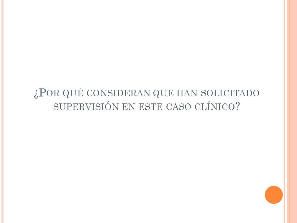 ¿P OR QUÉ CONSIDERAN QUE HAN SOLICITADO SUPERVISIÓN EN ESTE CASO CLÍNICO ?