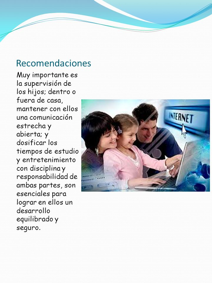 Recomendaciones Muy importante es la supervisión de los hijos; dentro o fuera de casa, mantener con ellos una comunicación estrecha y abierta; y dosif