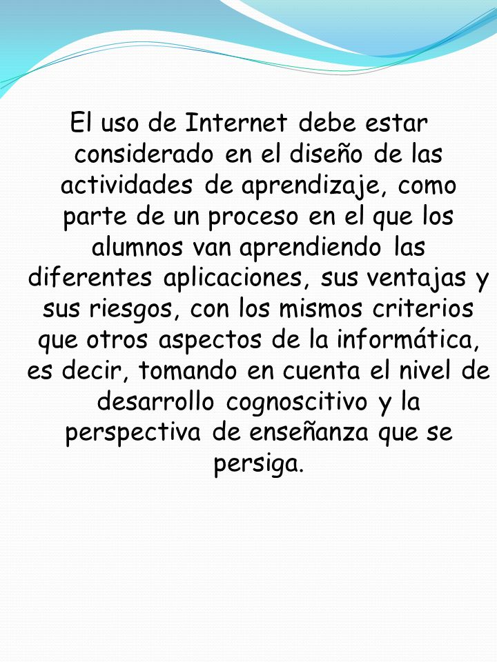 El uso de Internet debe estar considerado en el diseño de las actividades de aprendizaje, como parte de un proceso en el que los alumnos van aprendien