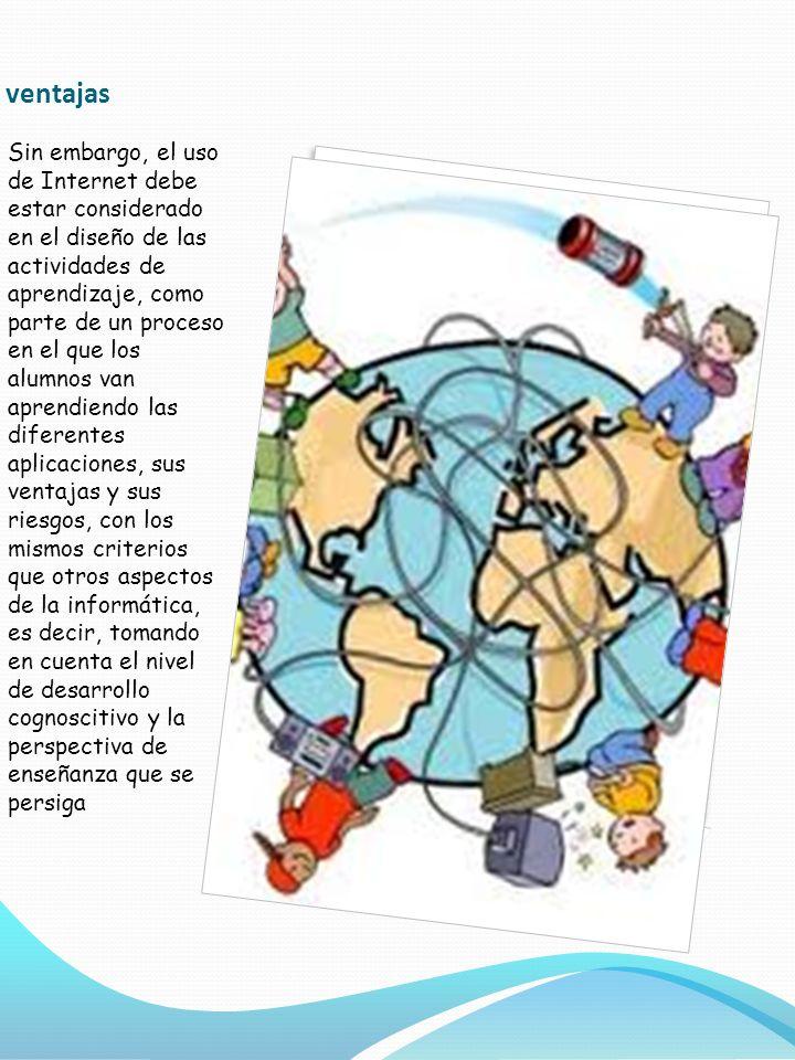 Desventajas LA CANTIDAD Y CALIDAD DE LA INFORMACIÓN CIRCULANTE EL TIEMPO QUE EL PROFESOR Y ALUMNO REQUIERE PARA NAVEGAR LA ESTABILIDAD DE LAS CONEXIONES LAS METODOLOGÍAS DE TRABAJO SON AÚN INMADURAS LA CARENCIA DE EVALUACIÓN DE EXPERIENCIAS EDUCATIVAS CON EL USO DE INTERNET COMO MEDIO LA CARENCIA DE MAPAS VISIBLES QUE PERMITAN AL USUARIO ORIENTARSE DENTRO DE LA INFORMACIÓN Y EVITAR LA SATURACIÓN POR INFORMACIÓN DIVERSAMENTE REPRESENTADA, LLAMADA FATIGA COGNITIVA.