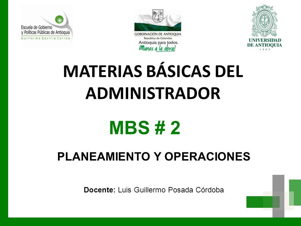 MBS # 2 PLANEAMIENTO Y OPERACIONES Docente: Luis Guillermo Posada Córdoba MATERIAS BÁSICAS DEL ADMINISTRADOR
