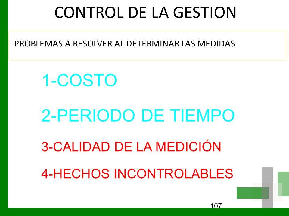 CONTROL DE LA GESTION PROBLEMAS A RESOLVER AL DETERMINAR LAS MEDIDAS 107 1-COSTO 2-PERIODO DE TIEMPO 3-CALIDAD DE LA MEDICIÓN 4-HECHOS INCONTROLABLES