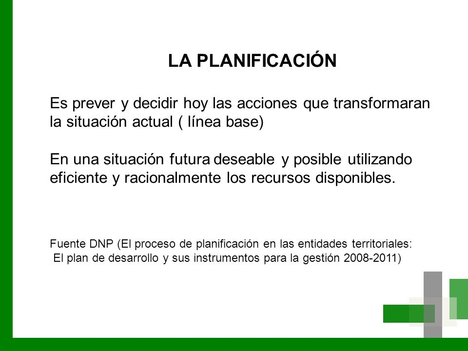LA PLANIFICACIÓN Es prever y decidir hoy las acciones que transformaran la situación actual ( línea base) En una situación futura deseable y posible u
