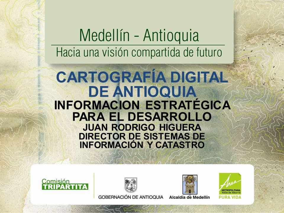 CARTOGRAFÍA DIGITAL DE ANTIOQUIA INFORMACION ESTRATÉGICA PARA EL DESARROLLO JUAN RODRIGO HIGUERA DIRECTOR DE SISTEMAS DE INFORMACIÓN Y CATASTRO