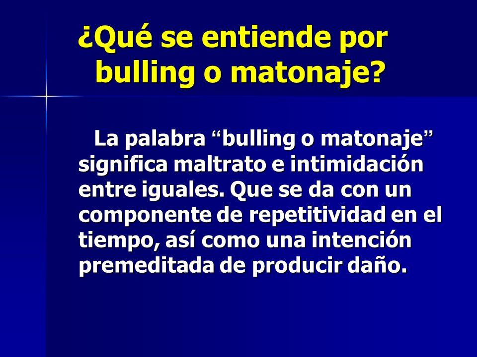 ¿Qué se entiende por bulling o matonaje? ¿Qué se entiende por bulling o matonaje? La palabra bulling o matonaje significa maltrato e intimidación entr
